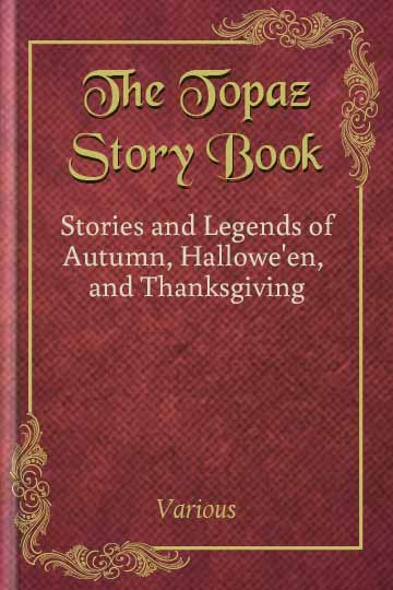 The Topaz Story Book - Stories and Legends of Autumn, Hallowe'en, and Thanksgiving